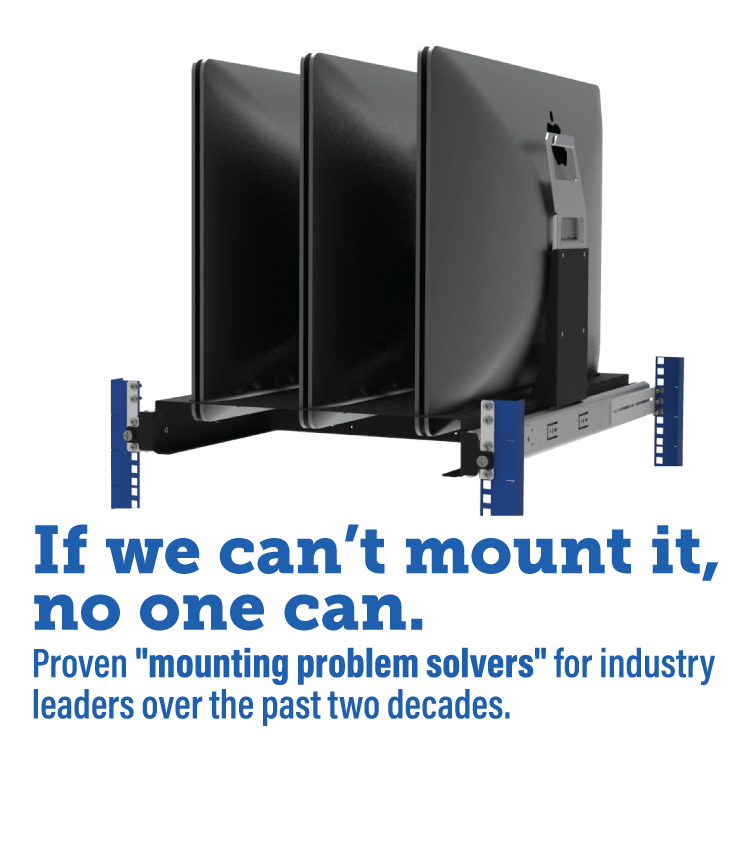 """If we can't mount it, no one can. Proven """"mounting problem solvers"""" for industry leaders over the past two decades."""